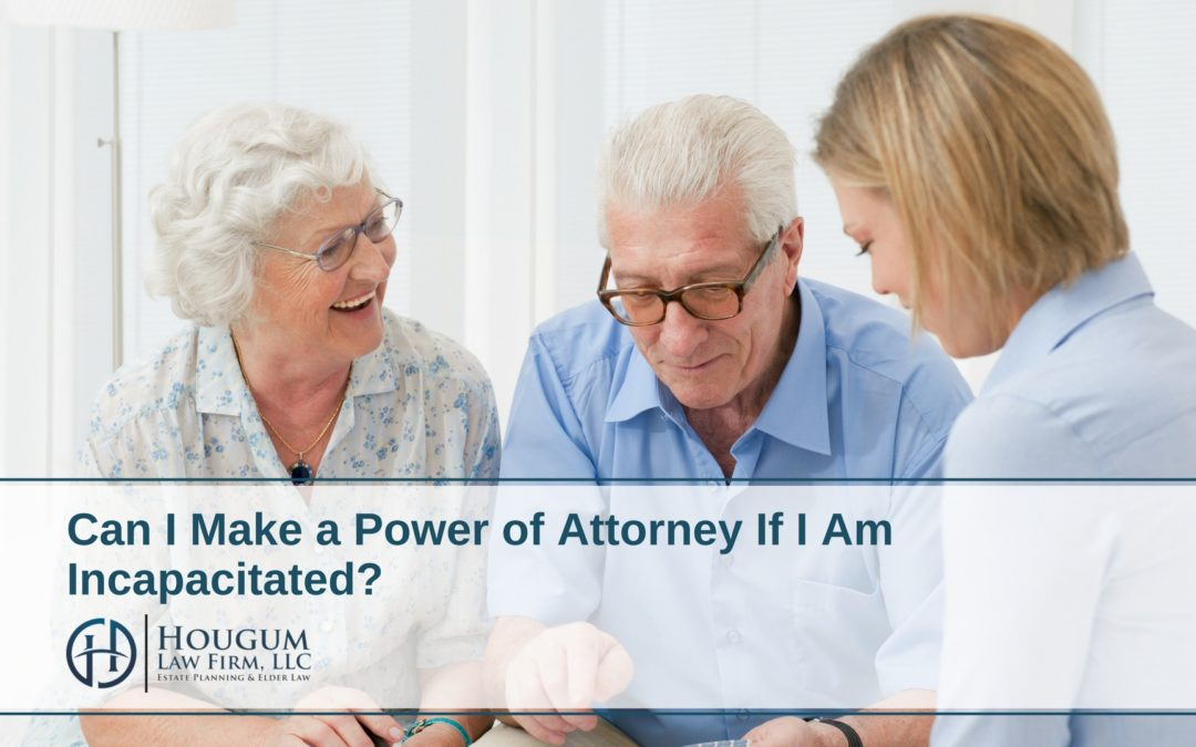 Can I Make a Power of Attorney If I Am Incapacitated?