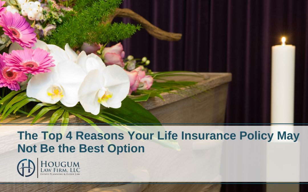 The Top 4 Reasons Your Life Insurance Policy May Not Be the Best Option