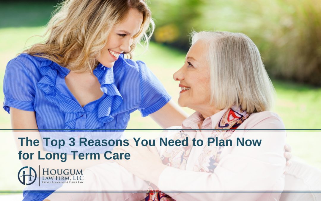 The Top 3 Reasons You Need to Plan Now for Long Term Care