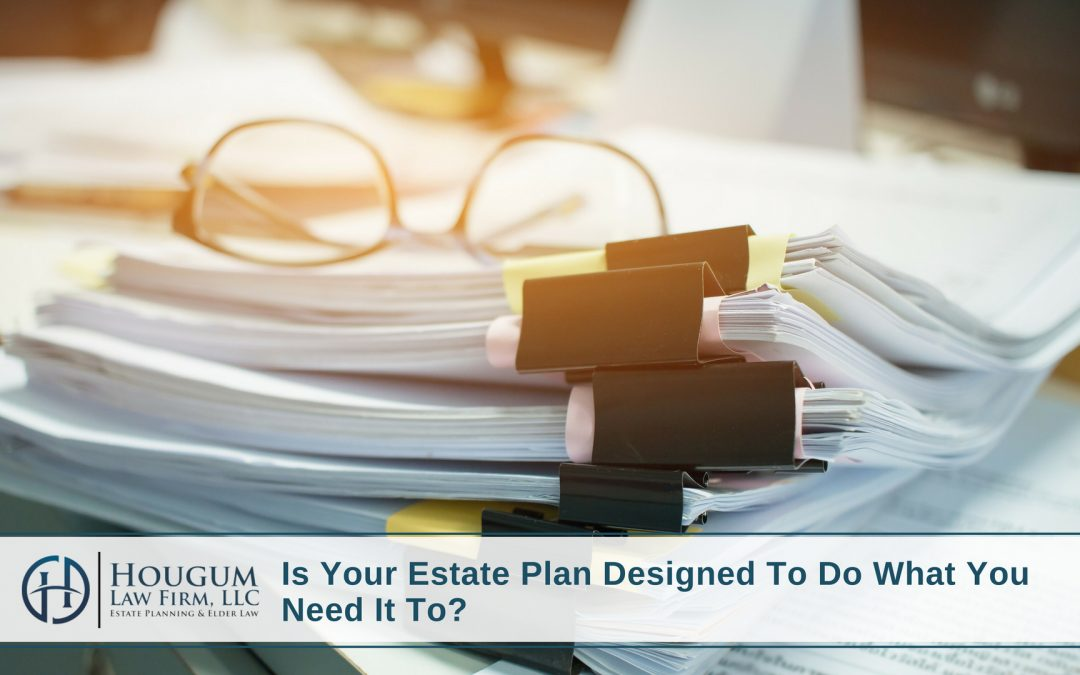 Is Your Estate Plan Designed To Do What You Need It To?