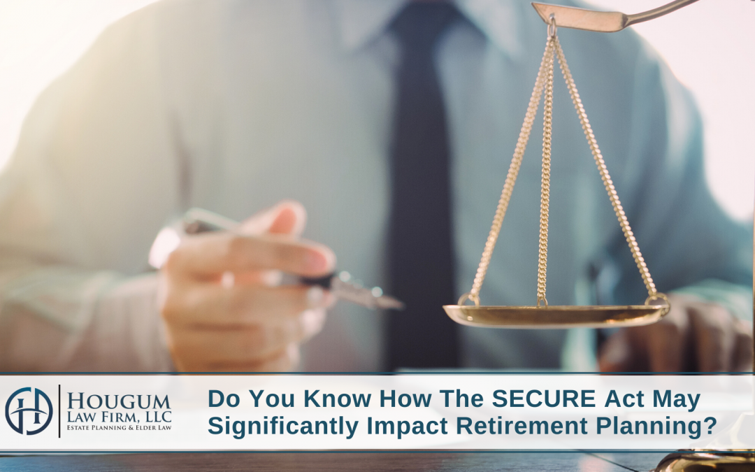 Do You Know How The SECURE Act May Significantly Impact Retirement Planning?