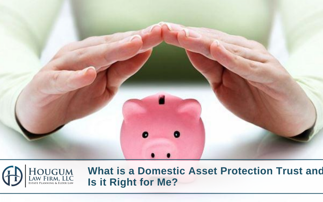 What is a Domestic Asset Protection Trust and Is it Right for Me?
