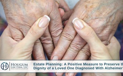 Estate Planning: A Positive Measure to Preserve the Dignity of a Loved One Diagnosed With Alzheimer's