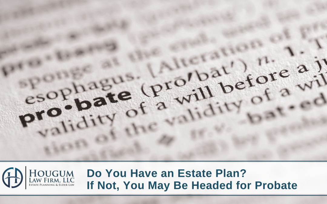 Do You Have an Estate Plan? If Not, You May Be Headed for Probate