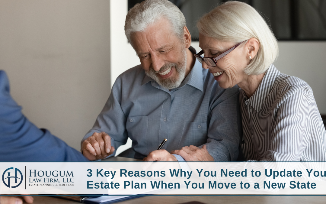 3 Key Reasons Why You Need to Update Your Estate Plan When You Move to a New State